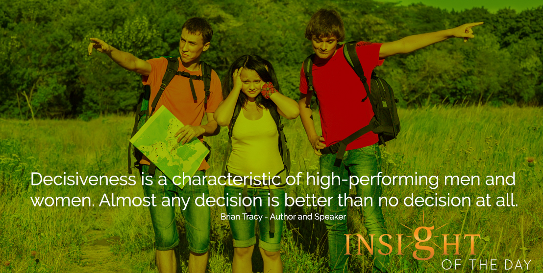 motivational quote: Decisiveness is a characteristic of high-performing men and women. Almost any decision is better than no decision at all. - Brian Tracy - Author and Speaker