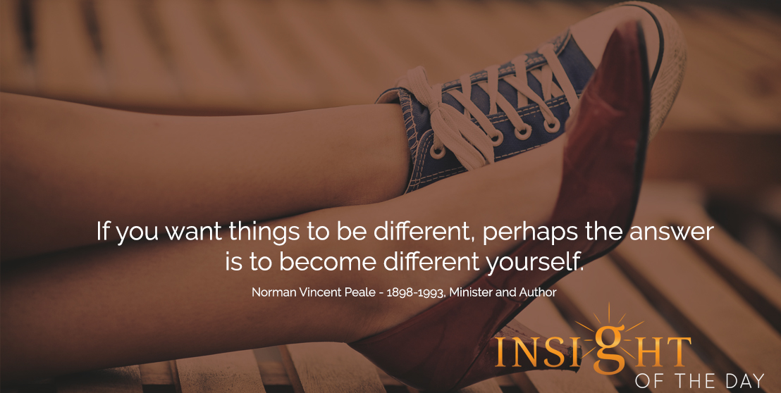 motivational quote: If you want things to be different, perhaps the answer is to become different yourself.  - Norman Vincent Peale - 1898-1993, Minister and Author