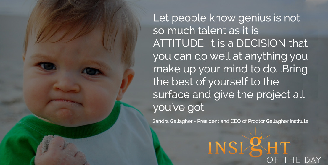 inspirational quote: Let people know genius is not so much talent as it is ATTITUDE. It is a DECISION that you can do well at anything you make up your mind to do...Bring the best of yourself to the surface and give the project all you've got. - Sandra Gallagher - President and CEO of Proctor Gallagher Institute
