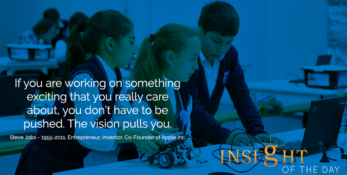 motivational quote: If you are working on something exciting that you really care about, you don't have to be pushed. The vision pulls you. - Steve Jobs - 1955-2011, Entrepreneur, Inventor, Co-Founder of Apple Inc.