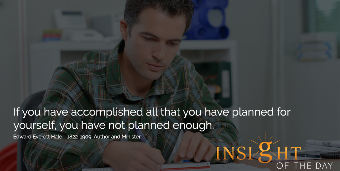 motivational quote: If you have accomplished all that you have planned for yourself, you have not planned enough. - Edward Everett Hale - 1822-1909, Author and Minister