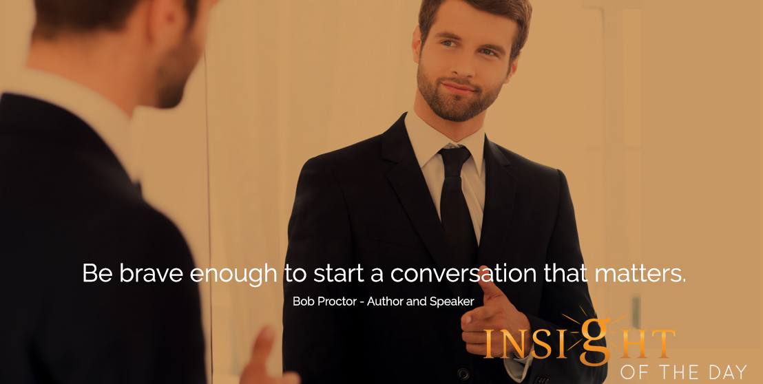 motivational quote: Be brave enough to start a conversation that matters. - Bob Proctor - Author and Speaker