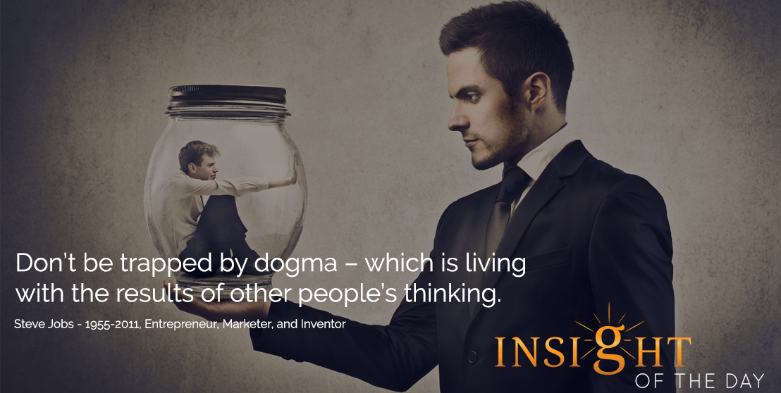 motivational quote: Don't be trapped by dogma – which is living with the results of other people's thinking. - Steve Jobs - 1955-2011, Entrepreneur, Marketer, and Inventor