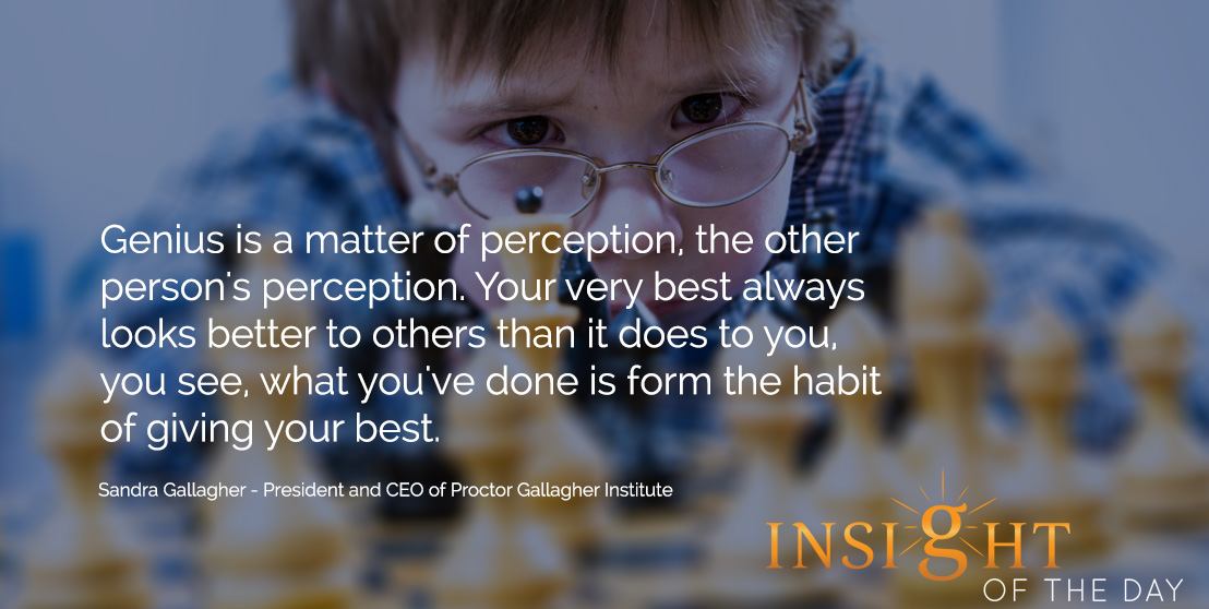 motivational quote: Genius is a matter of perception, the other person's perception. Your very best always looks better to others than it does to you, you see, what you've done is form the habit of giving your best. - Sandra Gallagher - President and CEO of Proctor Gallagher Institute