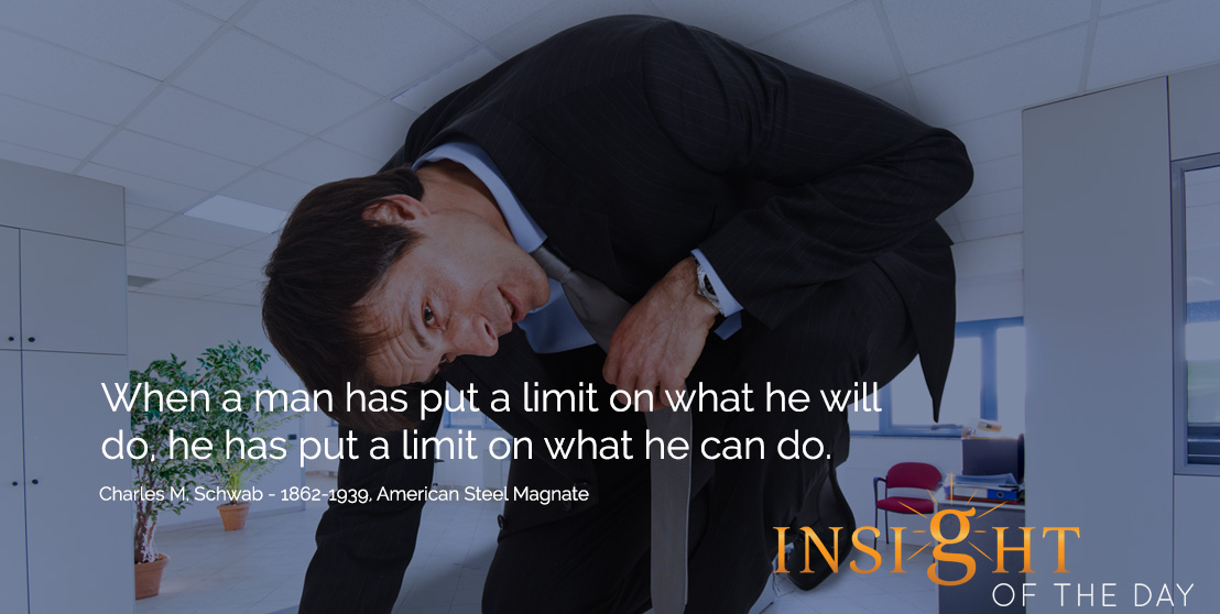 motivational quote: When a man has put a limit on what he will do, he has put a limit on what he can do. - Charles M. Schwab - 1862-1939, American Steel Magnate