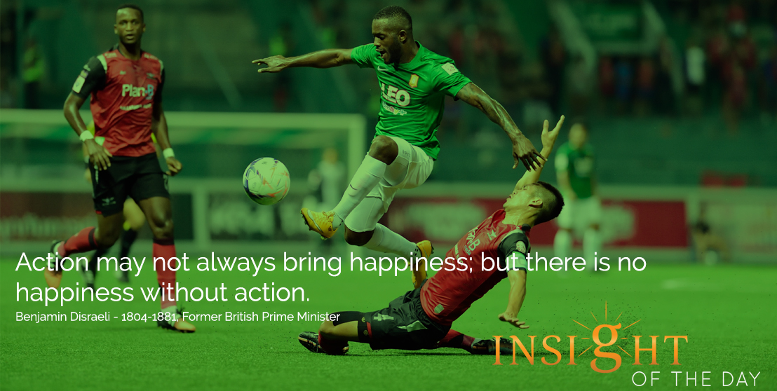 motivational quote: Action may not always bring happiness; but there is no happiness without action. - Benjamin Disraeli - 1804-1881, Former British Prime Minister