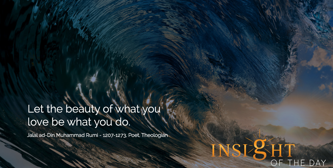 motivational quote: Let the beauty of what you love be what you do. - Jalal ad-Din Muhammad Rumi - 1207-1273, Poet, Theologian