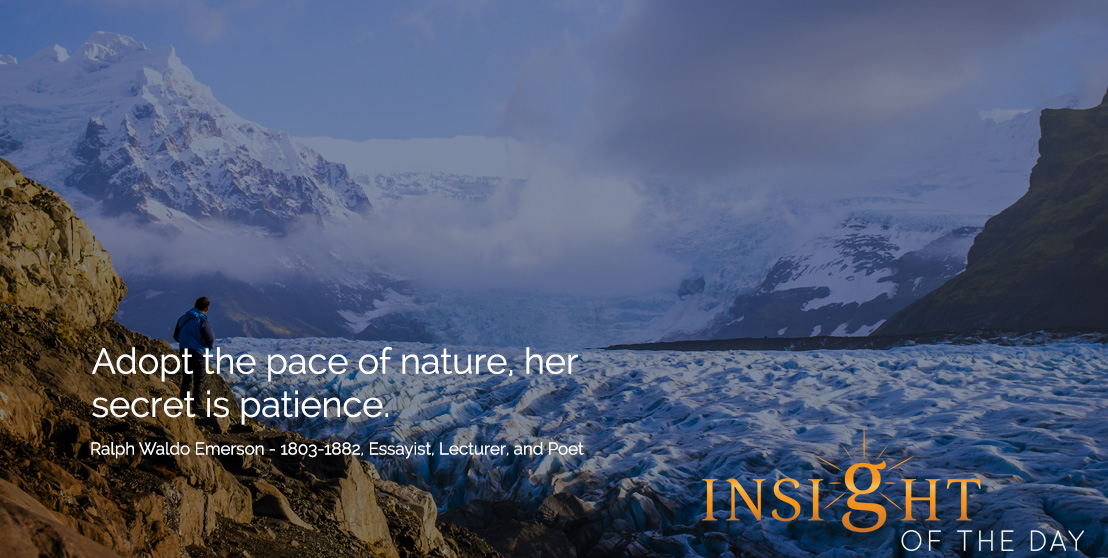 motivational quote: Adopt the pace of nature, her secret is patience. - Ralph Waldo Emerson - 1803-1882, Essayist, Lecturer, and Poet