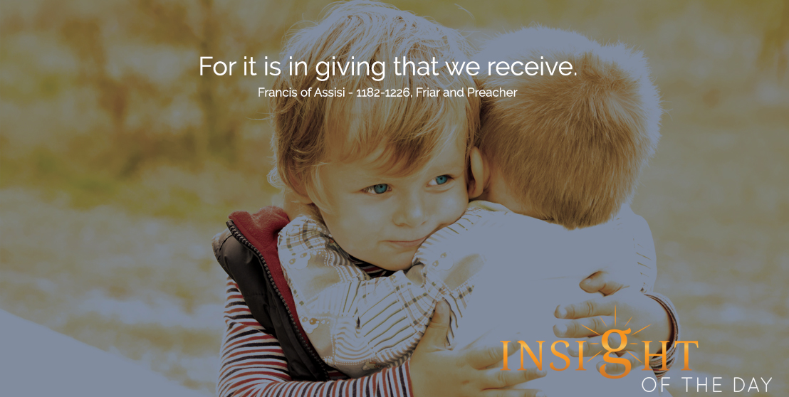 motivational quote: For it is in giving that we receive. - Francis of Assisi - 1182-1226, Friar and Preacher