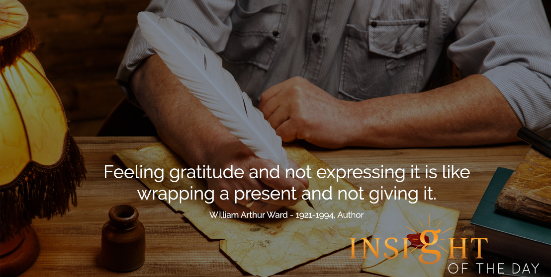 motivational quote: Feeling gratitude and not expressing it is like wrapping a present and not giving it. - William Arthur Ward - 1921-1994, Author