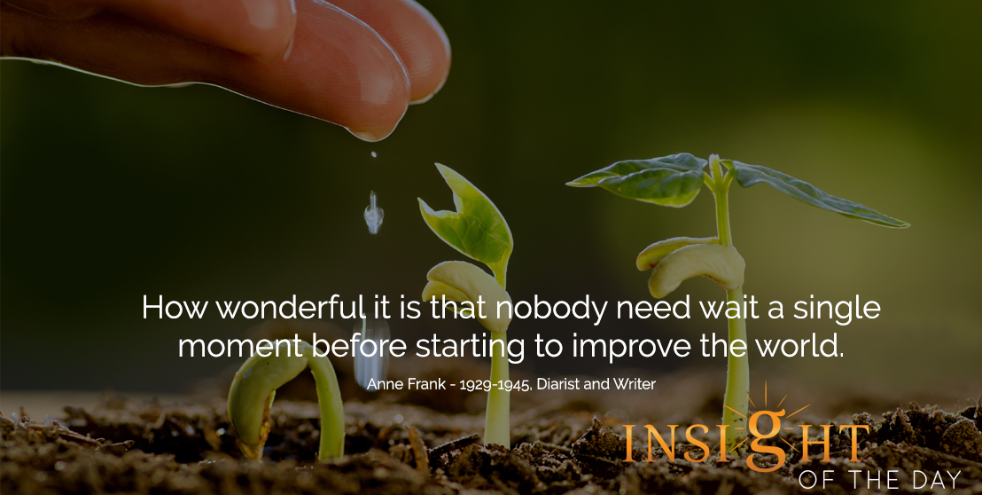 motivational quote: How wonderful it is that nobody need wait a single moment before starting to improve the world. - Anne Frank - 1929-1945, Diarist and Writer