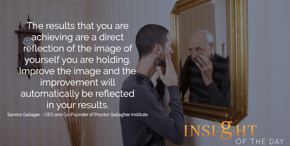 motivational quote: The results that you are achieving are a direct reflection of the image of yourself you are holding. Improve the image and the improvement will automatically be reflected in your results. - Sandra Gallagher - President and CEO of Proctor Gallagher Institute