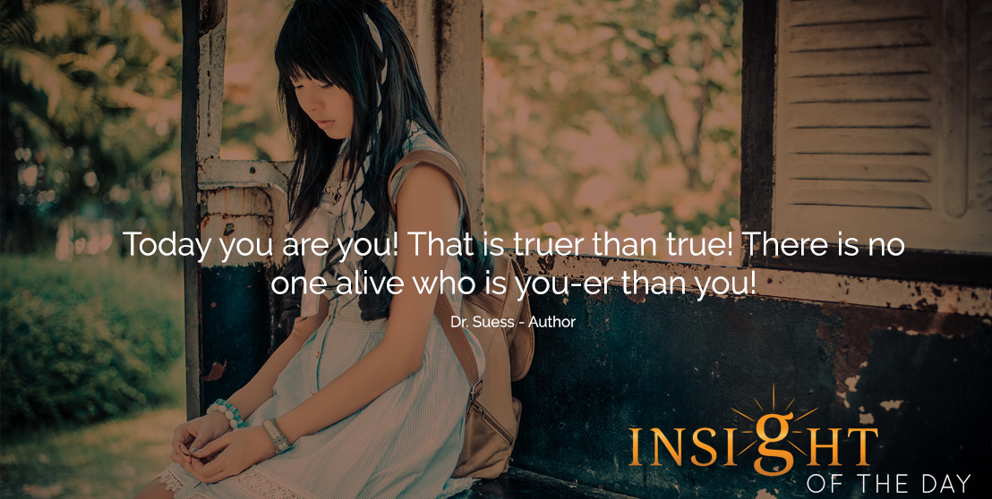 motivational quote: Today you are you! That is truer than true! There is no one alive who is you-er than you! - Dr. Suess - Author
