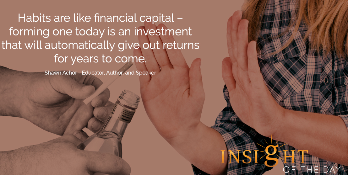 motivational quote: Habits are like financial capital – forming one today is an investment that will automatically give out returns for years to come. - Shawn Achor - Educator, Author, and Speaker