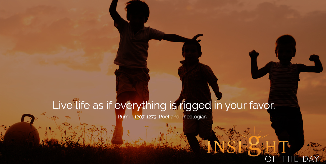 motivational quote: Live life as if everything is rigged in your favor. - Rumi - 1207-1273, Poet and Theologian