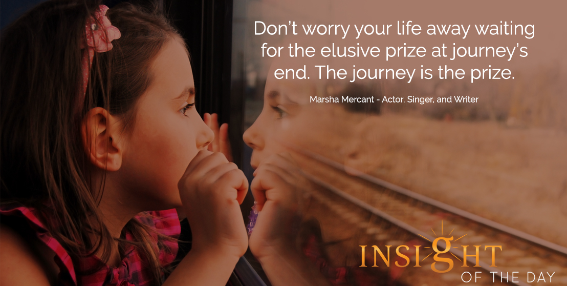 motivational quote: Don't worry your life away waiting for the elusive prize at journey's end. The journey is the prize.