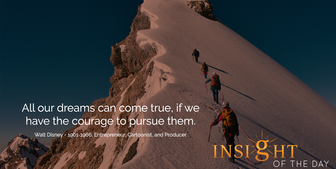 motivational quote: All our dreams can come true, if we have the courage to pursue them. - Walt Disney - 1901-1966, Entrepreneur, Cartoonist, and Producer
