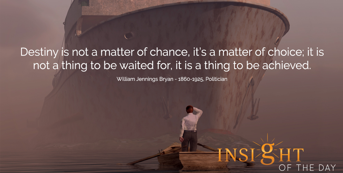 motivational quote: Destiny is not a matter of chance, it's a matter of choice; it is not a thing to be waited for, it is a thing to be achieved. - William Jennings Bryan - 1860-1925, Politician