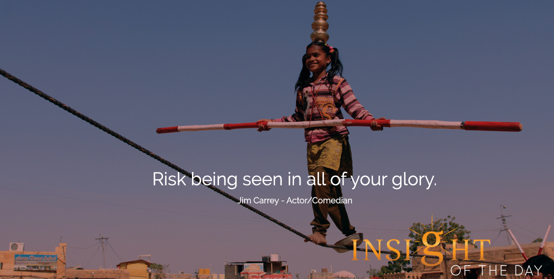 motivational quote: Risk being seen in all of your glory. -Jim Carrey - Actor/Comedian