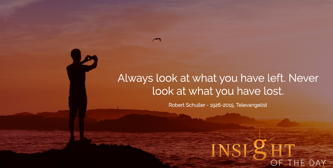 motivational quote: Always look at what you have left. Never look at what you have lost. - Robert Schuller - 1926-2015, Televangelist