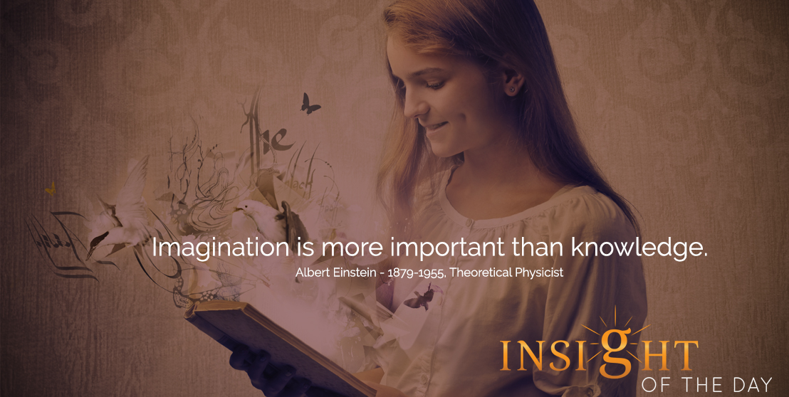 motivational quote: Imagination is more important than knowledge. -Albert Einstein - 1879-1955, Theoretical Physicist