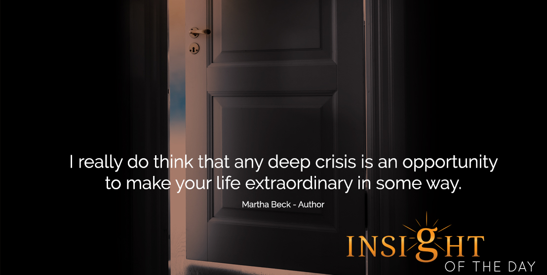 motivational quote: I really do think that any deep crisis is an opportunity to make your life extraordinary in some way. -Martha Beck - Author