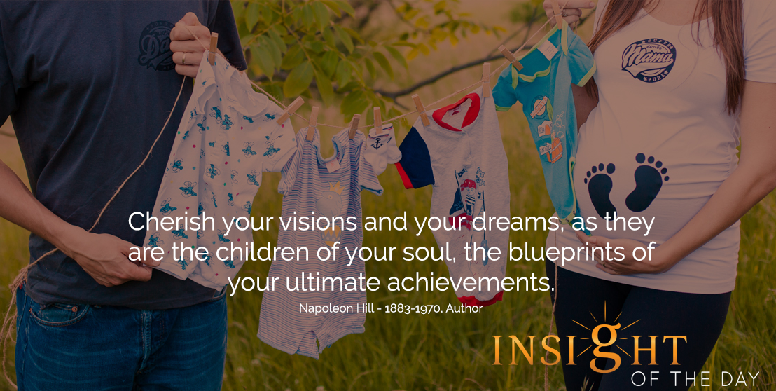 motivational quote: Cherish your visions and your dreams, as they are the children of your soul, the blueprints of your ultimate achievements. -Napoleon Hill - 1883-1970, Author