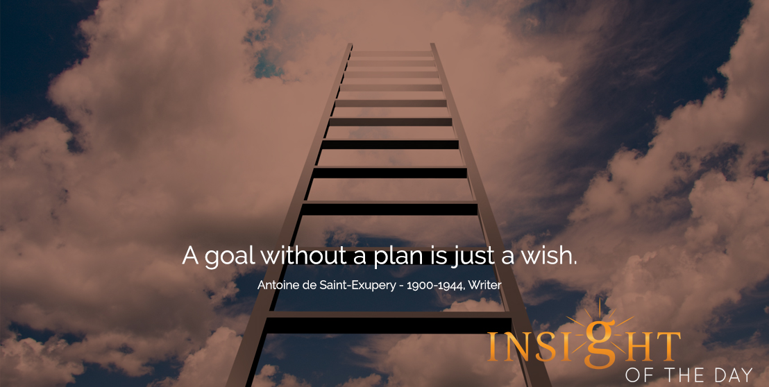 motivational quote: A goal without a plan is just a wish. -Antoine de Saint-Exupery - 1900-1944, Writer