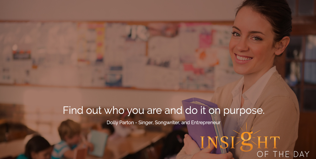 motivational quote: Find out who you are and do it on purpose. -Dolly Parton - Singer, Songwriter, and Entrepreneur