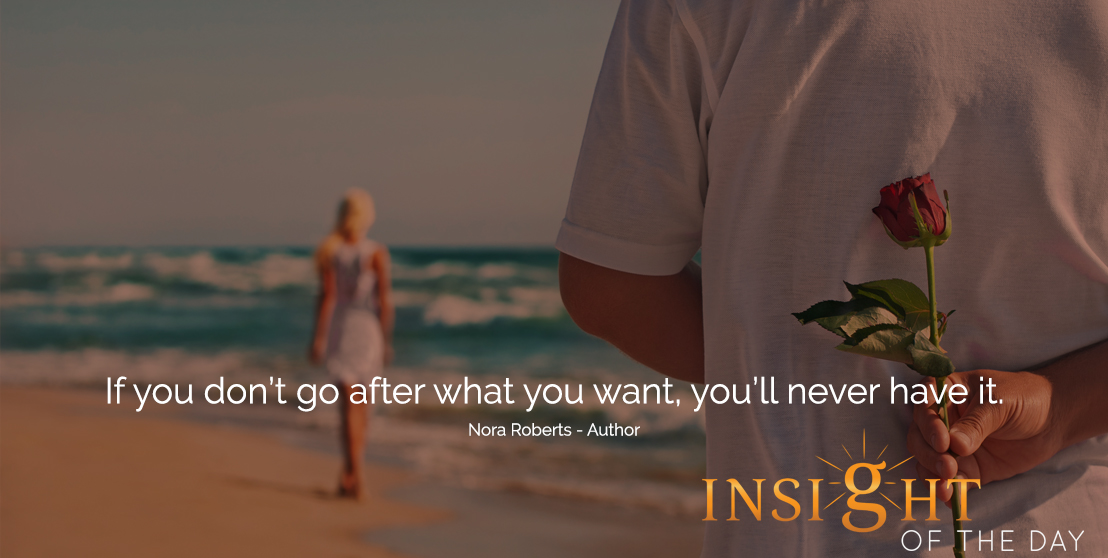 motivational quote: If you don't go after what you want, you'll never have it. -Nora Roberts - Author