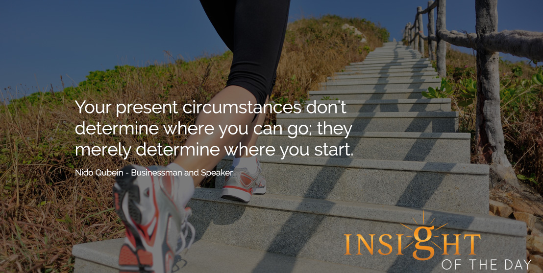motivational quote: Your present circumstances don't determine where you can go they merely determine where you start. -Nido Qubein - Businessman and Speaker