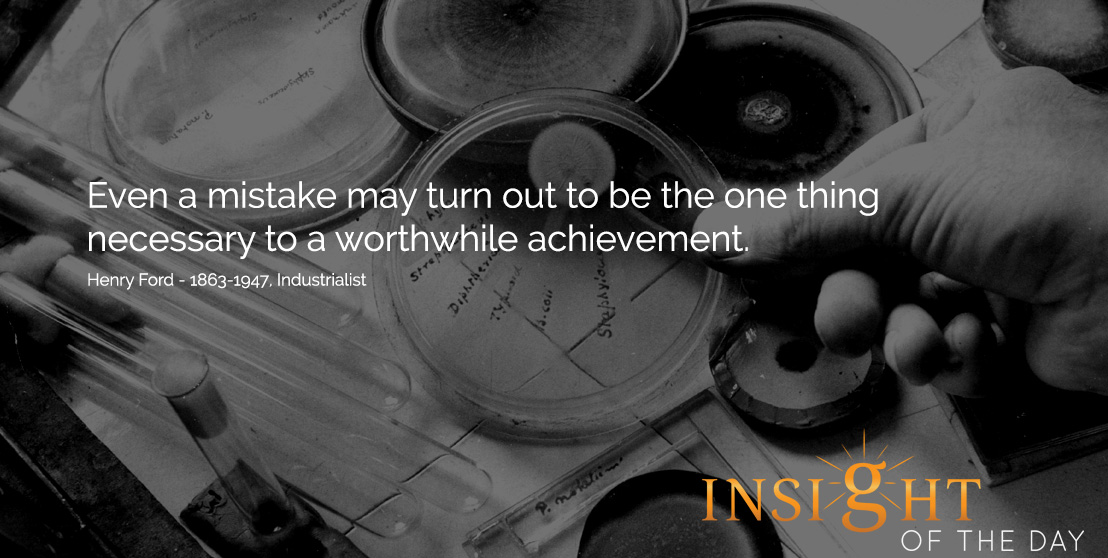 motivational quote: Even a mistake may turn out to be the one thing necessary to a worthwhile achievement. - Henry Ford - 1863-1947, Industrialist