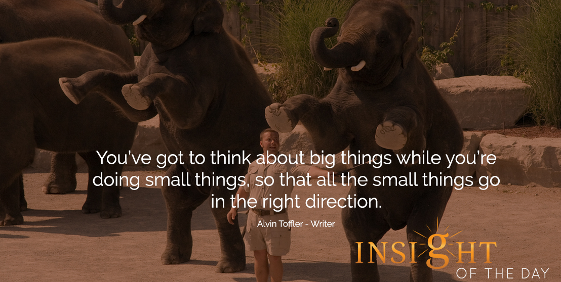 motivational quote: You've got to think about big things while you're doing small things, so that all the small things go in the right direction. - Alvin Toffler - Writer