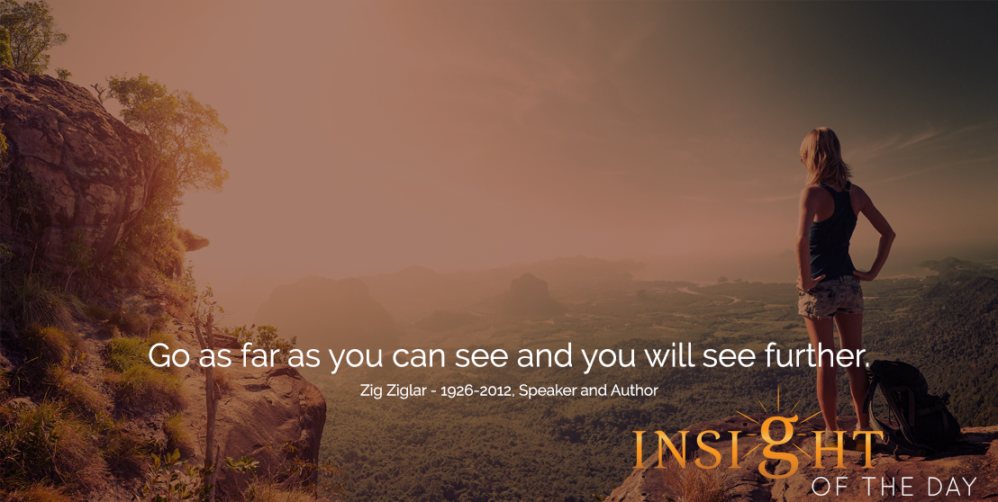motivational quote: Go as far as you can see and you will see further. - Zig Ziglar - 1926-2012, Speaker and Author
