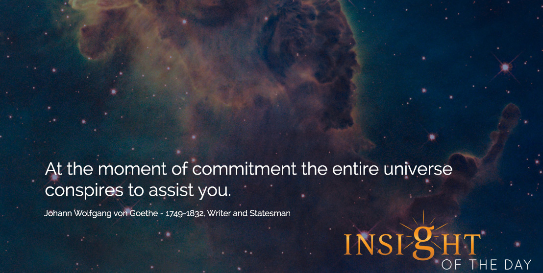 motivational quote: At the moment of commitment the entire universe conspires to assist you. - Johann Wolfgang von Goethe - 1749-1832, Writer and Statesman