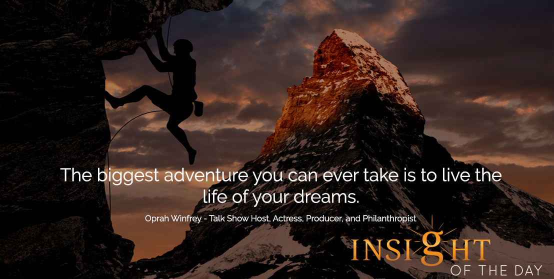 motivational quote: The biggest adventure you can ever take is to live the life of your dreams. - Oprah Winfrey - Talk Show Host, Actress, Producer, and Philanthropist