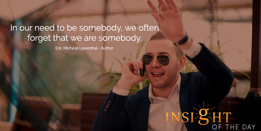 motivational quote: In our need to be somebody, we often forget that we are somebody. - Eric Micha'el Leventhal - Author