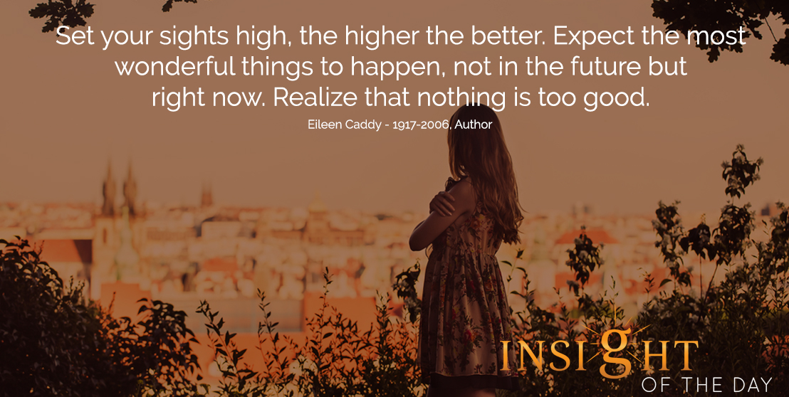 motivational quote: Set your sights high, the higher the better. Expect the most wonderful things to happen, not in the future but right now. Realize that nothing is too good. - Eric Micha'el Leventhal - Author