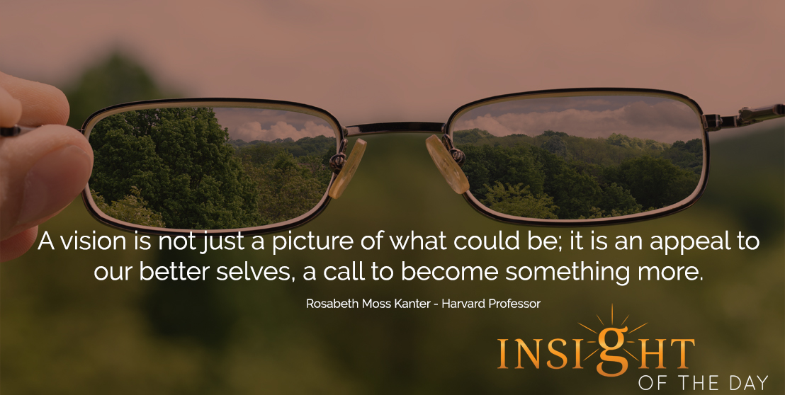 motivational quote: A vision is not just a picture of what could be; it is an appeal to our better selves, a call to become something more. - Rosabeth Moss Kanter - Harvard Professor