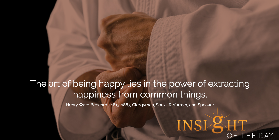 motivational quote:The art of being happy lies in the power of extracting happiness from common things. - Henry Ward Beecher - 1813-1887, Clergyman, Social Reformer, and Speaker