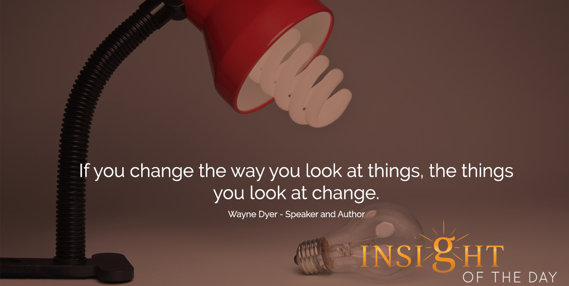 motivational quote: If you change the way you look at things, the things you look at change. - Wayne Dyer - Speaker and Author