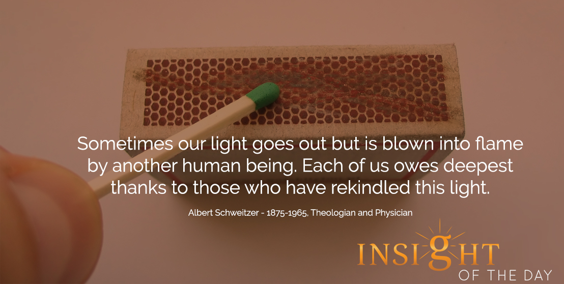 motivational quote: Sometimes our light goes out but is blown into flame by another human being. Each of us owes deepest thanks to those who have rekindled this light. - Albert Schweitzer - 1875-1965, Theologian and Physician