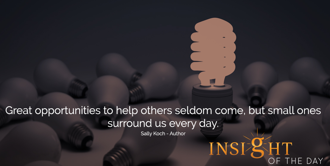 motivational quote: Great opportunities to help others seldom come, but small ones surround us every day. - Sally Koch - Author