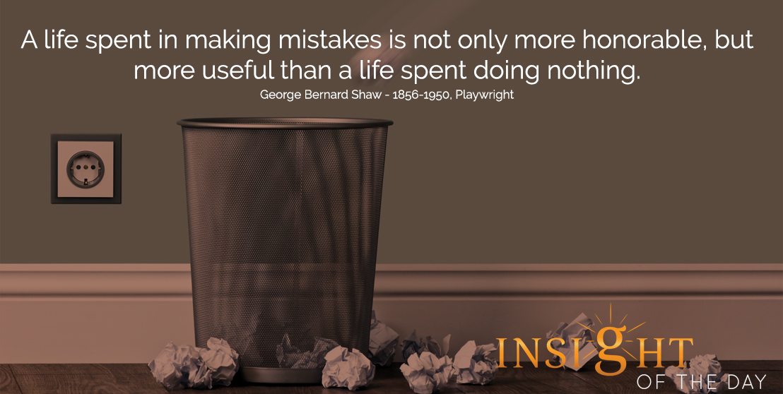 motivational quote: A life spent in making mistakes is not only more honorable, but more useful than a life spent doing nothing. - George Bernard Shaw - 1856-1950, Playwright