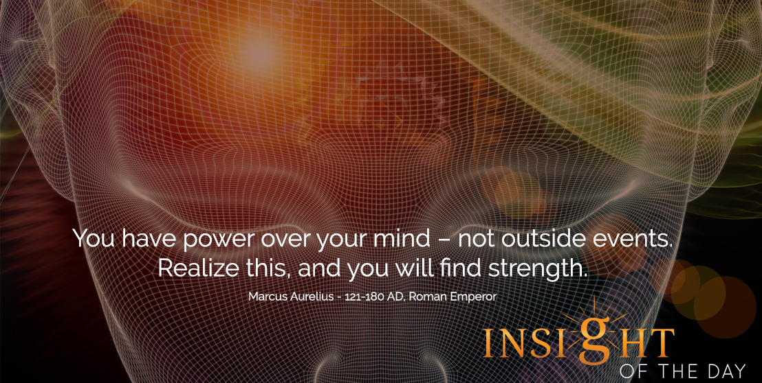 motivational quote: You have power over your mind – not outside events. Realize this, and you will find strength. - Marcus Aurelius - 121-180 AD, Roman Emperor