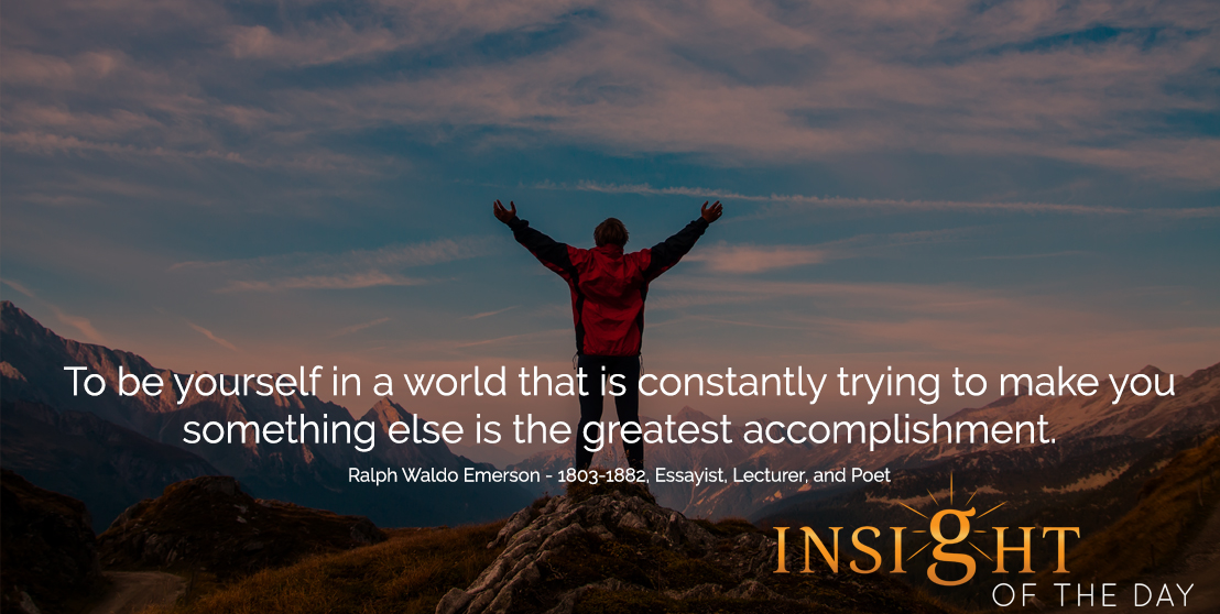 motivational quote: To be yourself in a world that is constantly trying to make you something else is the greatest accomplishment. - Ralph Waldo Emerson - 1803-1882, Essayist, Lecturer, and Poet