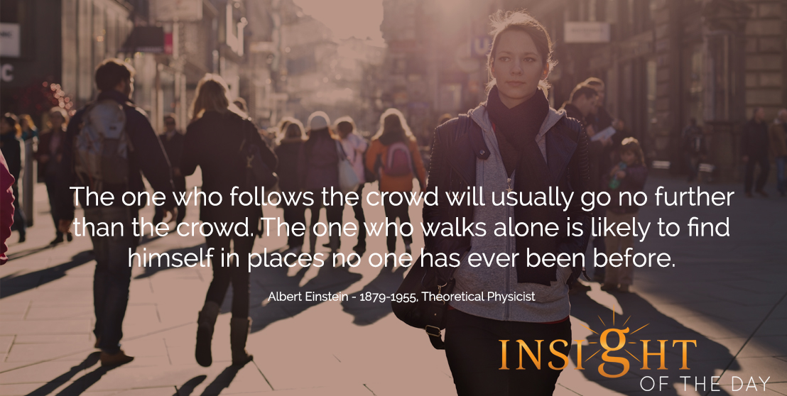 motivational quote: The one who follows the crowd will usually go no further than the crowd. The one who walks alone is likely to find himself in places no one has ever been before.  - Albert Einstein - 1879-1955, Theoretical Physicist