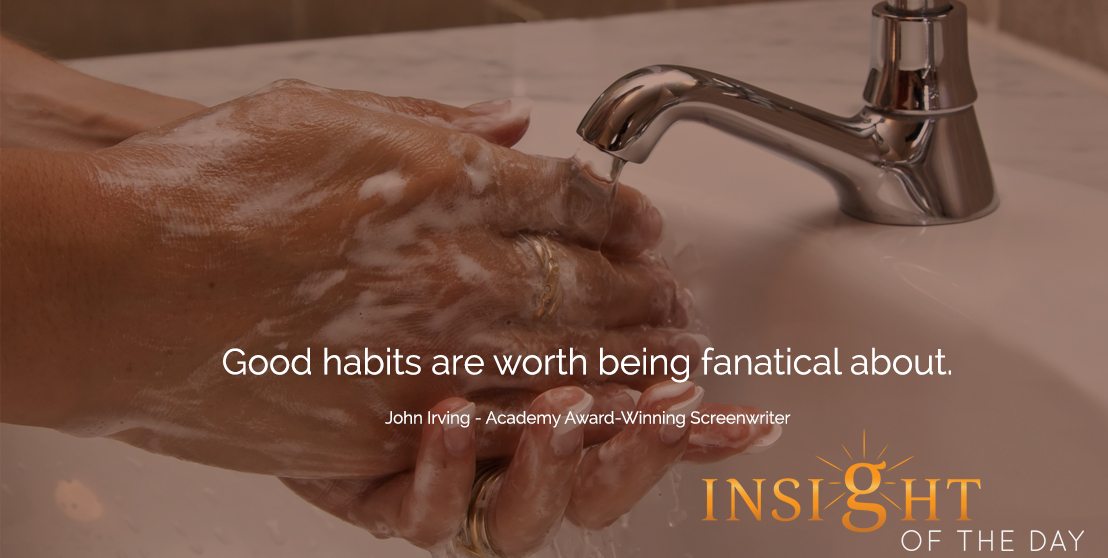 motivational quote: Good habits are worth being fanatical about.  - John Irving - Academy Award-Winning Screenwriter