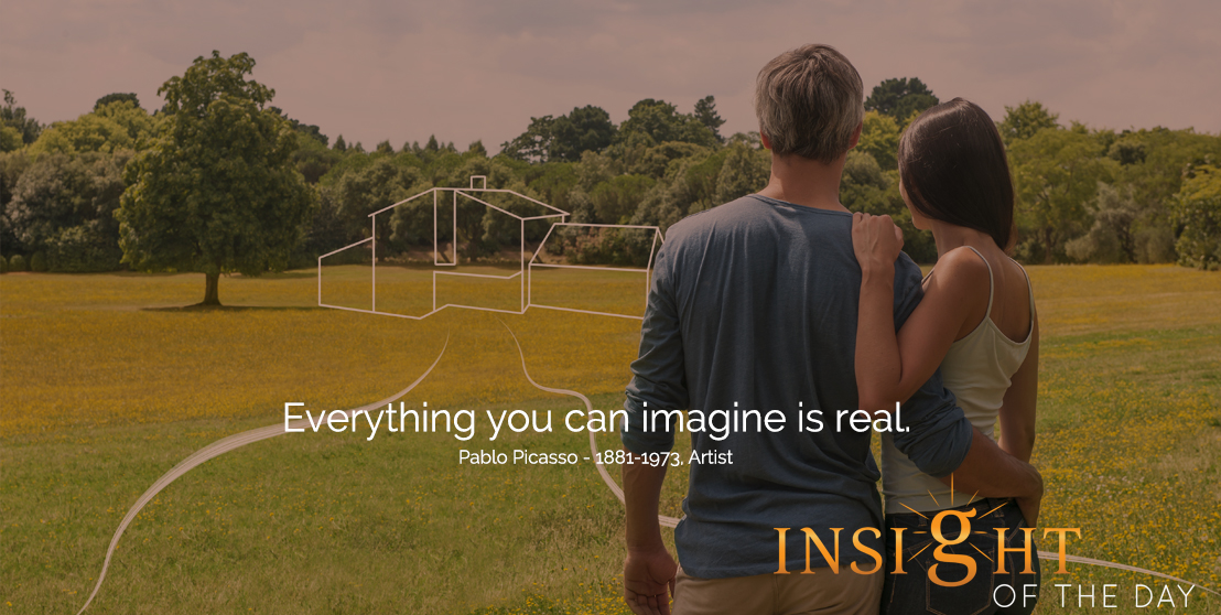 motivational quote: Everything you can imagine is real.  - Pablo Picasso - 1881-1973, Artist