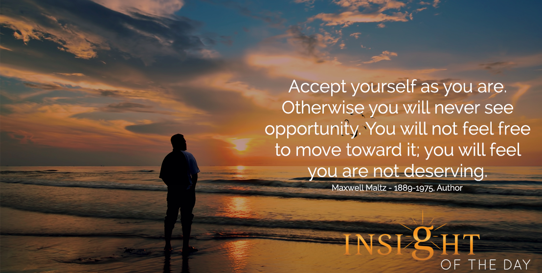 motivational quote: Accept yourself as you are. Otherwise you will never see opportunity. You will not feel free to move toward it; you will feel you are not deserving.  - Maxwell Maltz - 1889-1975, Author